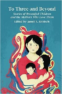 Image: To Three and Beyond: Stories of Breastfed Children and the Mothers Who Love Them, by Janell E. Robisch. Publisher: Praeclarus Press (July 12, 2014)